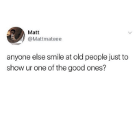 awesomacious:  What about you lot? Anyone else?: Matt  @Mattmateee  anyone else smile at old people just to  show ur one of the good ones? awesomacious:  What about you lot? Anyone else?