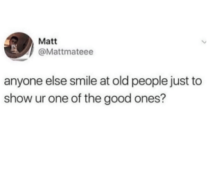 A smile can make someones day.: Matt  @Mattmateee  anyone else smile at old people just to  show ur one of the good ones? A smile can make someones day.