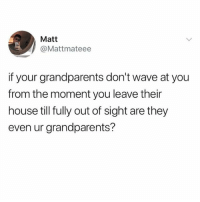 No. The answer is no.: Matt  @Mattmateee  if your grandparents don't wave at you  from the moment you leave their  house till fully out of sight are they  even ur grandparents? No. The answer is no.