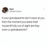 Are they?: Matt  @Mattmateee  if your grandparents don't wave at you  from the moment you leave their  house till fully out of sight are they  even ur grandparents? Are they?