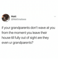 🤔🤔🤔: Matt  @Mattmateee  if your grandparents don't wave at you  from the moment you leave their  house till fully out of sight are they  even ur grandparents? 🤔🤔🤔