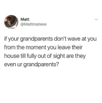 @pubity was voted 'best meme account on instagram' 😂: Matt  @Mattmateee  if your grandparents don't wave at you  from the moment you leave their  house till fully out of sight are they  even ur grandparents? @pubity was voted 'best meme account on instagram' 😂