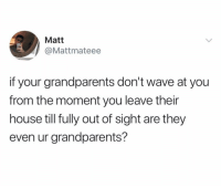 (@_theblessedone): Matt  @Mattmateee  if your grandparents don't wave at you  from the moment you leave their  house till fully out of sight are they  even ur grandparents? (@_theblessedone)