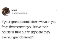 Dm to exactly 7 friends for a shoutout!: Matt  @Mattmateee  if your grandparents don't wave at you  from the moment you leave their  house till fully out of sight are they  even ur grandparents? Dm to exactly 7 friends for a shoutout!