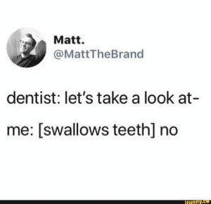 : Matt.  @MattTheBrand  dentist: let's take a look at-  me: [swallows teeth] no  ifunny.co