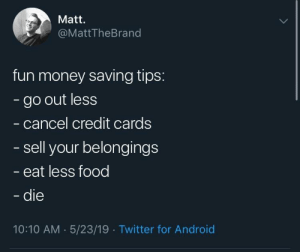 He's not wrong: Matt.  @MattTheBrand  fun money saving tips:  go out less  cancel credit cards  sell your belongings  eat less food  die  10:10 AM 5/23/19 Twitter for Androic He's not wrong