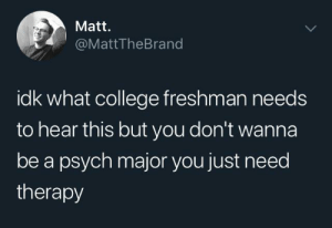 freshman: Matt.  @MattTheBrand  idk what college freshman needs  to hear this but you don't wanna  be a psych major you just need  therapy