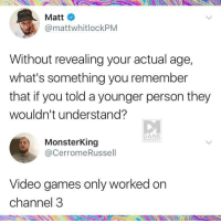 Blackpeopletwitter, Dank, and Video Games: Matt  @mattwhitlockPM  Without revealing your actual age,  what's something you remember  that if you told a younger person they  wouldn't understand?  DANK  MEMEOLOGY  MonsterKing  @CerromeRussel  Video games only worked on  channel 3 <p>Ain't that the truth! (via /r/BlackPeopleTwitter)</p>