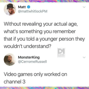 Ain't that the truth! (via /r/BlackPeopleTwitter): Matt  @mattwhitlockPM  Without revealing your actual age,  what's something you remember  that if you told a younger person they  wouldn't understand?  DANK  MEMEOLOGY  MonsterKing  @CerromeRussell  Video games only worked on  channel 3 Ain't that the truth! (via /r/BlackPeopleTwitter)