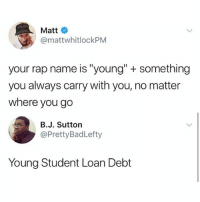 "Lit, Memes, and Rap: Matt  @mattwhitlockPM  your rap name is ""young"" + something  you always carry with you, no matter  where you go  B.J. Sutton  @PrettyBadLefty  Young Student Loan Debt That album is gonna be lit!"
