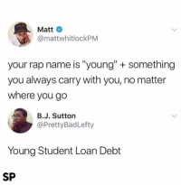 "Rap, Student, and Name: Matt  @mattwhitlockPM  your rap name is ""young"" + something  you always carry with you, no matter  where you go  B.J. Sutton  @PrettyBadLefty  Young Student Loan Debt  SP 😂😂"