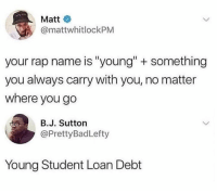 "Dank, Rap, and 🤖: Matt  @mattwhitlockPM  your rap name is ""young"" + something  you always carry with you, no matter  where you go  B.J. Sutton  @PrettyBadLefty  Young Student Loan Debt"