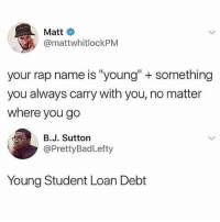 "Memes, Rap, and 🤖: Matt  @mattwhitlockPM  your rap name is ""young"" + something  you always carry with you, no matter  where you go  B.J. Sutton  @PrettyBadLefty  Young Student Loan Debt 😂😂"