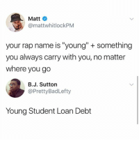 "Memes, Rap, and 🤖: Matt  @mattwhitlockPNM  your rap name is ""young"" + something  you always carry with you, no matter  where you go  B.J. Sutton  @PrettyBadLefty  Young Student Loan Debt Young __________"