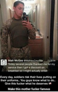 Fuck this guy: Matt McGee MathieuCmcGee 11/2/14  Today several people thanked me for my  service then I got a discount on  breakfast lol I might actually enlist  Every day, soldiers risk their lives putting on  their uniforms.. You guys know what to do..  Give this fucker what he deserves  Make this mother fucker famous Fuck this guy