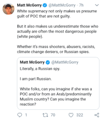 Muslim, Shooters, and White People: Matt McGorry@MattMcGorry 7h  White supremacy not only makes us presume  guilt of POC that are not guilty.  But it also makes us underestimate those who  actually are often the most dangerous people  (white people)  Whether it's mass shooters, abusers, racists,  climate change deniers, or Russian spies.  Matt McGorry@MattMcGorry  Literally, a Russian spy.  I am part Russian.  White folks, can you imagine if she wasa  POC and/or from an Arab/predominantly  Muslim country? Can you imagine the  reaction?  t0 70 322