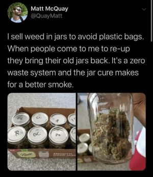 wholesome dealer via /r/wholesomememes https://ift.tt/2KUCrY0: Matt McQuay  @Quay Matt  Isell weed in jars to avoid plastic bags.  When people come to me to re-up  they bring their old jars back. It's a zero  waste system and the jar cure makes  for a better smoke.  GC  GC  Po  Bale  SMO OTH  SIDED JARS  GC wholesome dealer via /r/wholesomememes https://ift.tt/2KUCrY0