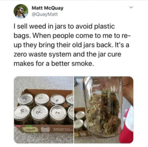 Be like Matt , and save the planet: Matt McQuay  @QuayMatt  I sell weed in jars to avoid plastic  bags. When people come to me to re-  up they bring their old jars back. It's a  zero waste system and the jar cure  makes for a better smoke.  GC  Po  SMOO TH  SIDED SARS  Bale Be like Matt , and save the planet