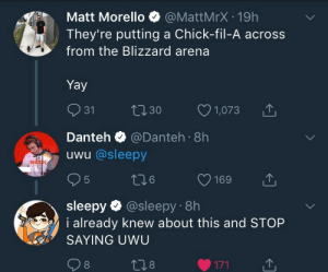 Across From: Matt Morello @MattMrX-19h  They're putting a Chick-fil-A across  from the Blizzard arena  Yay  031 t 30 1073  Danteh @Danteh 8h  uwu @sleepy  sleepy @sleepy 8h  aready knew about this and STOP  SAYING UWU  8