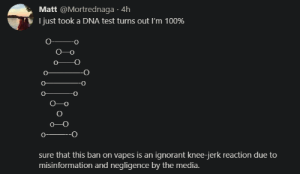 Apple, Ignorant, and Orange: Matt @Mortrednaga 4h  I just took a DNA test turns out I'm 100%  sure that this ban on vapes is an ignorant knee-jerk reaction due to  misinformation and negligence by the media. Imagine destroying the apple trees because someone choked on an orange