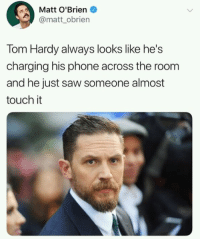 Phone, Saw, and Tom Hardy: Matt O'Brien  @matt obrien  Tom Hardy always looks like he's  charging his phone across the room  and he just saw someone almost  touch it He actually does