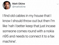 Funny, My House, and House: Matt Okine  @mattokine  I find old cables in my house that l  know I should throw out but then I'm  like 'nah l better keep that just incase  someone comes round with a nokia  n95 and needs to connect it to a fax  machine' Don't we all.