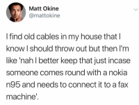 Be Like, My House, and House: Matt Okine  @mattokine  I find old cables in my house that l  know I should throw out but then I'm  like 'nah l better keep that just incase  someone comes round with a nokia  n95 and needs to connect it to a fax  machine It really be like this 😂💯 https://t.co/VyTcOEUJiD