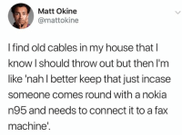 My House, House, and Old: Matt Okine  @mattokine  I find old cables in my house that l  know I should throw out but then I'm  like 'nah l better keep that just incase  someone comes round with a nokia  n95 and needs to connect it to a fax  machine' Just in case😂