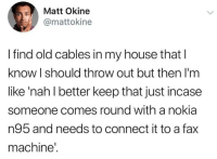 Dank, My House, and House: Matt Okine  @mattokine  I find old cables in my house that l  know l should throw out but then I'm  like 'nah l better keep that just incase  someone comes round with a nokia  n95 and needs to connect it to a fax  machine'.