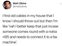 Funny, My House, and House: Matt Okine  @mattokine  I find old cables in my house that l  know I should throw out but then I'm  like 'nah l better keep that just incase  someone comes round with a nokia  n95 and needs to connect it to a fax  machine You never know