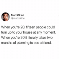 Turn Up, House, and Girl Memes: Matt Okine  @mattokine  When you're 20, fifteen people could  turn up to your house at any moment.  When you're 30 it literally takes two  months of planning to see a friend You agree? (Y-N?)