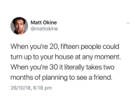 Turn Up, House, and Friend: Matt Okine  @mattokine  When you're 20, fifteen people could  turn up to your house at any moment.  When you're 30 it literally takes two  months of planning to see a friend.  26/10/18, 6:18 pm