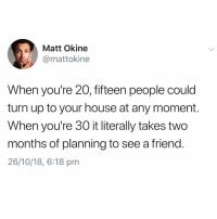Funny, Turn Up, and House: Matt Okine  @mattokine  When you're 20, fifteen people could  turn up to your house at any moment  When you're 30 it literally takes two  months of planning to see a friend.  26/10/18, 6:18 pm This is why I just don't make plans🤗 TwitterCreds: mattokine