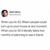 True, Turn Up, and Twitter: Matt Okine  @mattokine  When you're 20, fifteen people could  turn up to your house at any moment.  When you're 30 it literally takes two  months of planning to see a friend. This is true and upsetting (twitter: mattokline)