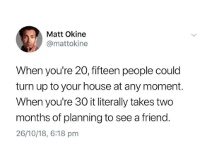 Dank, Memes, and Target: Matt Okine  @mattokine  When you're 20, fifteen people could  turn up to your house at any moment.  When you're 30 it literally takes two  months of planning to see a friend.  26/10/18, 6:18 pm 2 months if youre lucky by OGGuccikxss MORE MEMES