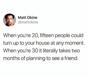Life hits you hard.: Matt Okine  @mattokine  When you're 20, fifteen people could  turn up to your house at any moment.  When you're 30 it literally takes two  months of planning to see a friend. Life hits you hard.