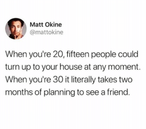 For real!: Matt Okine  @mattokine  When you're 20, fifteen people could  turn up to your house at any moment.  When you're 30 it literally takes two  months of planning to see a friend. For real!
