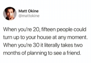 Let me check my calendar ...  (via Twitter.com/mattokine): Matt Okine  @mattokine  When you're 20, fifteen people could  turn up to your house at any moment.  When you're 30 it literally takes two  months of planning to see a friend. Let me check my calendar ...  (via Twitter.com/mattokine)