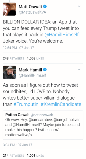 edgarallennope: bijou3owl:  bijou3owl:  bijou3owl: Guys Mark Hamill is offering to read Trump tweets as The Joker someone teach him how to use Soundcloud stat. IT'S HAPPENING.  HE DID THE THING https://audioboom.com/posts/5471405-the-trumpster-quote-1   I LOVE THIS : Matt Oswalt  @MattOswaltVA  BILLION DOLLAR IDEA: an App that  you can feed every Trump tweet into  that plays it back in @HamillHimself  Joker voice. You're welcome  12:54 PM 07 Jan 17  248 RETWEETS 1,068 LIKES   Mark Hamill  @HamillHimself  As soon as I figure out how to tweet  soundbites, I'd LOVE to. Nobody  writes better super-villain dialogue  than #Trumputin! #KremlinCandidate  Patton Oswalt @pattonoswalt  Oh wow. Hey, @iamsambee, @iamjohnoliver  and @HamillHimself? Maybe join forces and  make this happen? twitter.com/  mattoswaltva/s..  3:04 PM- 07 Jan 17  214 RETWEETS 1,001 LIKES edgarallennope: bijou3owl:  bijou3owl:  bijou3owl: Guys Mark Hamill is offering to read Trump tweets as The Joker someone teach him how to use Soundcloud stat. IT'S HAPPENING.  HE DID THE THING https://audioboom.com/posts/5471405-the-trumpster-quote-1   I LOVE THIS