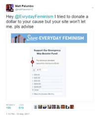 Anaconda, Bailey Jay, and Feminism: Matt Palumbo  @Matt Palumbo12  Hey @Evryday Feminism l tried to donate a  dollar to your cause but your site won't let  me. pls advise  ave EVERYDAY FEMINISM  Support our Emergency  May Booster Fund!  The minimum donation  amount for this form is $1.00  0.77  $10.00  $25.00  $50.00  $100.00  o $200.00  Other  Make this Donation Monthly  LIKES  619  199  1:13 PM 15 May 2017 (M.P.) My finest work tbh