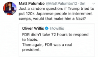 (GC): Matt Palumbo @MattPalumbo12. 3m  Just a random question: if Trump tried to  put 120k Japanese people in internment  camps, would that make him a Nazi?  Molft  Oliver Willis@owillis  FDR didn't take 72 hours to respond  to Nazis.  Then again, FDR was a real  president. (GC)