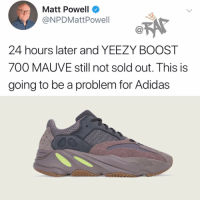 Adidas, Friends, and Memes: Matt Powell  @NPDMattPowell  24 hours later and YEEZY BOOST  700 MAUVE still not sold out. This is  going to be a problem for Adidas He made more Yeezys so it kinda makes sense 🧐 Follow @bars for more ➡️ DM 5 FRIENDS