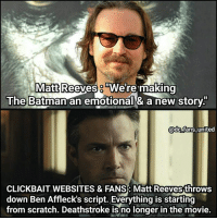 Ahaha. (via: @dc_fans_united) Batman Superman WonderWoman TheFlash GreenLantern Aquaman Cyborg Shazam MartianManHunter GreenArrow BlackCanary Mera JusticeLeague SuicideSqud Joker HarleyQuinn Deathstroke Deadshot Nightwing RedHood MattReeves: Matt Reeves  were making  he Batman an emotional& a new storY.  adcLfans united  CLICKBAIT WEBSITES & FANS: Matt Reeves throws  down Ben Affleck's script. Everything is starting  from scratch. Deathstroke is no longer in the movie. Ahaha. (via: @dc_fans_united) Batman Superman WonderWoman TheFlash GreenLantern Aquaman Cyborg Shazam MartianManHunter GreenArrow BlackCanary Mera JusticeLeague SuicideSqud Joker HarleyQuinn Deathstroke Deadshot Nightwing RedHood MattReeves