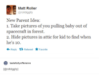 Dank, 🤖, and Idea: Matt Roller  arolldiggity  New Parent Idea:  1. Take pictures of you pulling baby out of  spacecraft in forest.  2. Hide pictures in attic for kid to find when  he's 10  Reply  t Retweet  Favorite  to  tastefully offensive  [Carolldiggityl