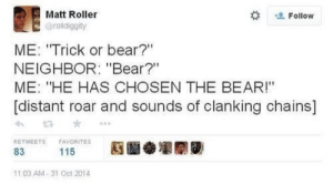 "BRING OUT THE BEAR! by ns279 MORE MEMES: Matt Roller  Follow  @rolldiggity  ME: ""Trick or bear?""  NEIGHBOR: ""Bear?""  ME: ""HE HAS CHOSEN THE BEAR!""  [distant roar and sounds of clanking chains]  RETWEETS  FAVORITES  115  83  11:03 AM-31 Oct 2014 BRING OUT THE BEAR! by ns279 MORE MEMES"