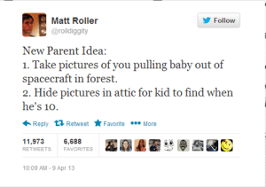 Do This Nowhttp://meme-rage.tumblr.com: Matt Roller  Follow  @rolldiggity  New Parent Idea:  1. Take pictures of you pulling baby out of  spacecraft in forest.  2. Hide pictures in attic for kid to find when  he's 10.  Reply Retweet  Favorite . More  11,973  6,688  RETWEETS  FAVORITES  10:09 AM - 9 Apr 13 Do This Nowhttp://meme-rage.tumblr.com