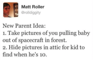 Best, Pictures, and Baby: Matt Roller  @rolldiggity  New Parent Idea:  1. Take pictures of you pulling baby  out of spacecraft in forest.  2. Hide pictures in attic for kid to  find when he's 10. The long con is the best con.