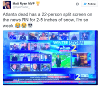 <p>Burr (via /r/BlackPeopleTwitter)</p>: Matt Ryan MVP  @RyanFrazier  -Follow  Atlanta dead has a 22-person split screen on  the news RN for 2-5 inches of snow, I'm so  weak  ..  2.  WINTER STORM  EVERE  6:55 32  wsbly.com  CAMP JEWELL HOUSE CLOSED, STAFF REPORT  DELTA CANCELS HUNDREDS OF ATLANTA FLIGHTS <p>Burr (via /r/BlackPeopleTwitter)</p>
