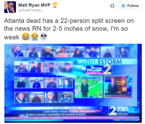 Burr: Matt Ryan MVP  @RyanFrazier  -Follow  Atlanta dead has a 22-person split screen on  the news RN for 2-5 inches of snow, I'm so  weak  ..  2.  WINTER STORM  EVERE  6:55 32  wsbly.com  CAMP JEWELL HOUSE CLOSED, STAFF REPORT  DELTA CANCELS HUNDREDS OF ATLANTA FLIGHTS Burr