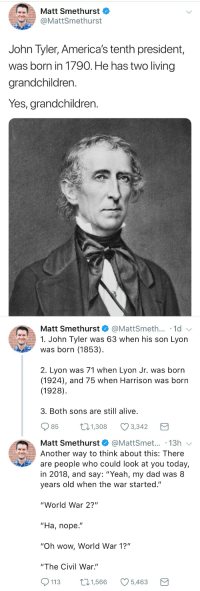 "<p>The Tyler's were some fertile old dudes</p>: Matt Smethurst  @MattSmethurst  John Tyler, America's tenth president,  was born in 1790. He has two living  grandchildren.  Yes, grandchildren.   Matt Smethurst  @MattSmeth... 1d  1. John Tyler was 63 when his son Lyon  was born (1853)  2. Lyon was 71 when Lyon Jr. was born  (1924), and 75 when Harrison was born  (1928)  3. Both sons are still alive  85  1.308 Ø3342  Matt Smethurst@MattSmet... .13h  Another way to think about this: There  are people who could look at you today,  in 2018, and say: ""Yeah, my dad was 8  years old when the war started.""  ""World War 2?""  ""Ha, nope.""  ""Oh wow, World War 1?""  ""The Civil War.""  113 1,566 5,463 <p>The Tyler's were some fertile old dudes</p>"